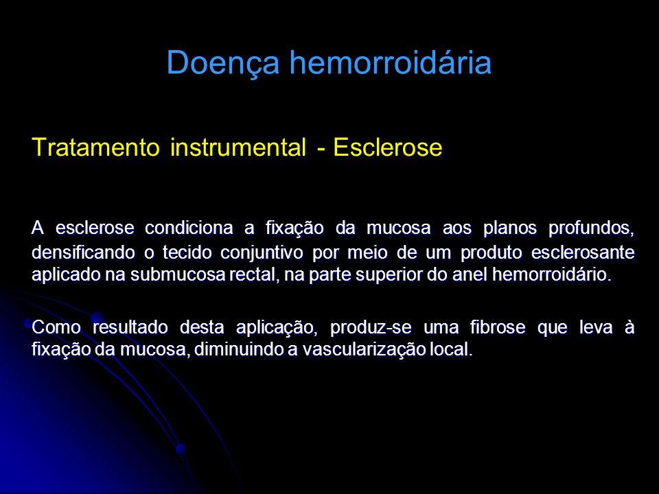 Doença hemorroidária Tratamento instrumental - Esclerose A esclerose condiciona a fixação da mucosa aos planos profundos, densificando o tecido conjun