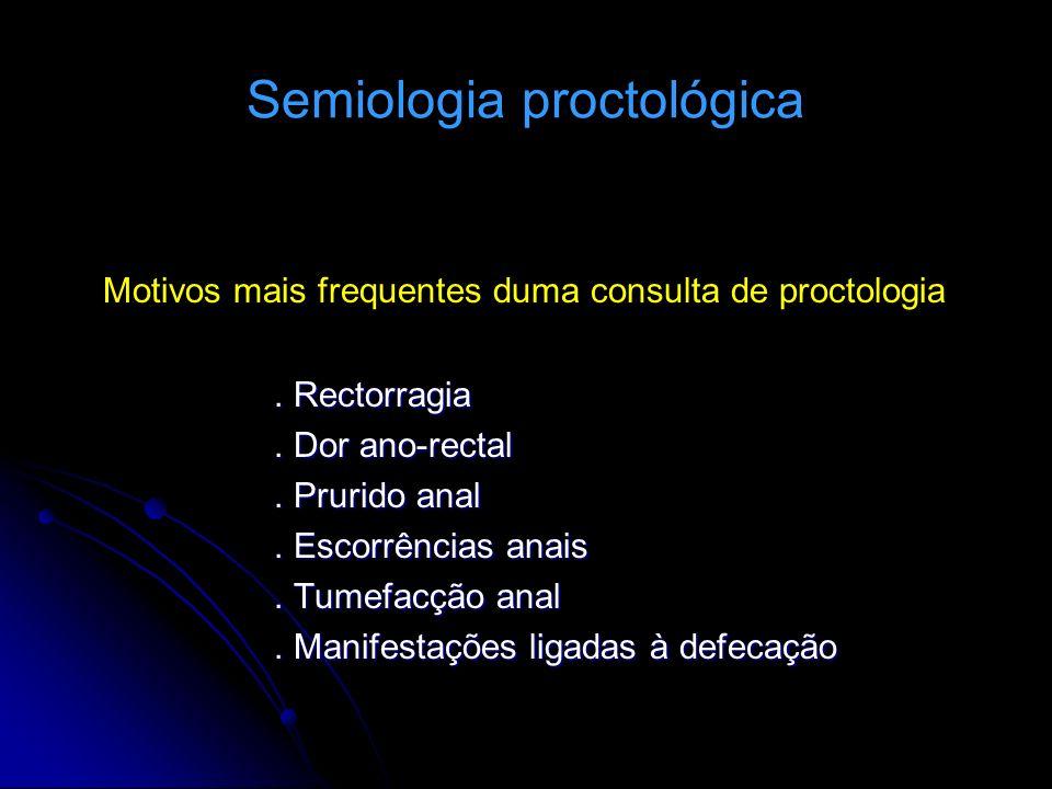 Semiologia proctológica Motivos mais frequentes duma consulta de proctologia. Rectorragia. Dor ano-rectal. Prurido anal. Escorrências anais. Tumefacçã