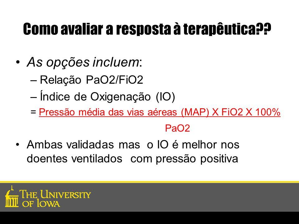 Como avaliar a resposta à terapêutica?? As opções incluem: –Relação PaO2/FiO2 –Índice de Oxigenação (IO) = Pressão média das vias aéreas (MAP) X FiO2