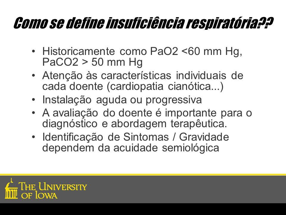 Como se define insuficiência respiratória?? Historicamente como PaO2 50 mm Hg Atenção às características individuais de cada doente (cardiopatia cianó