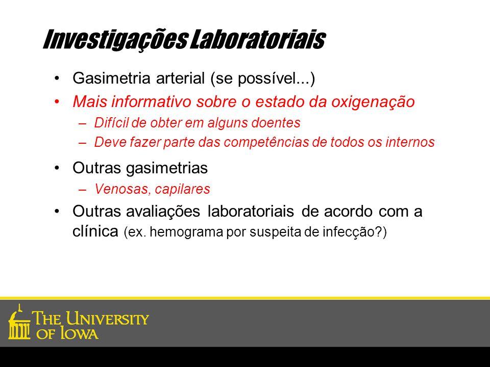 Investigações Laboratoriais Gasimetria arterial (se possível...) Mais informativo sobre o estado da oxigenação –Difícil de obter em alguns doentes –De
