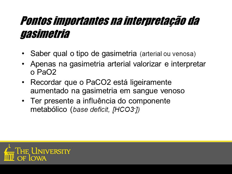 Pontos importantes na interpretação da gasimetria Saber qual o tipo de gasimetria (arterial ou venosa) Apenas na gasimetria arterial valorizar e inter