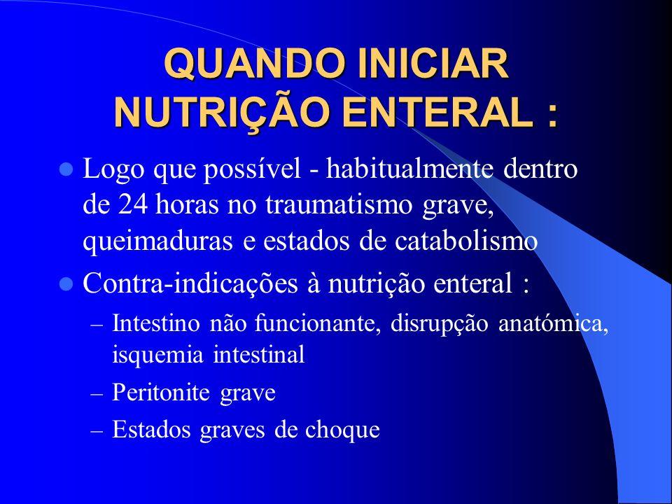 QUANDO INICIAR NUTRIÇÃO ENTERAL : Logo que possível - habitualmente dentro de 24 horas no traumatismo grave, queimaduras e estados de catabolismo Cont
