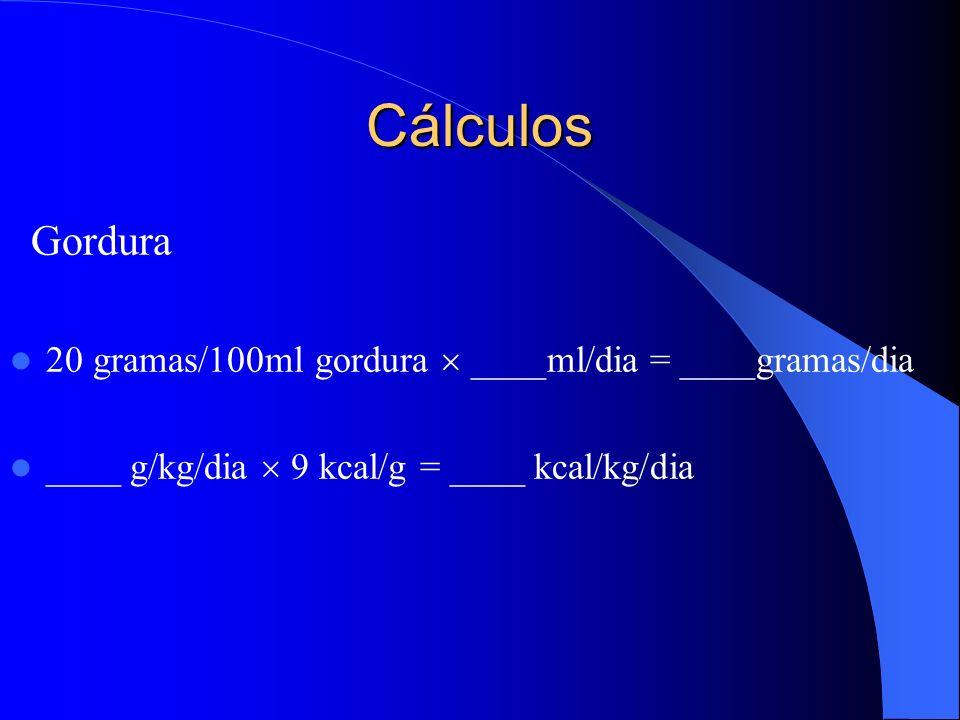 Cálculos Gordura 20 gramas/100ml gordura ____ml/dia = ____gramas/dia ____ g/kg/dia 9 kcal/g = ____ kcal/kg/dia