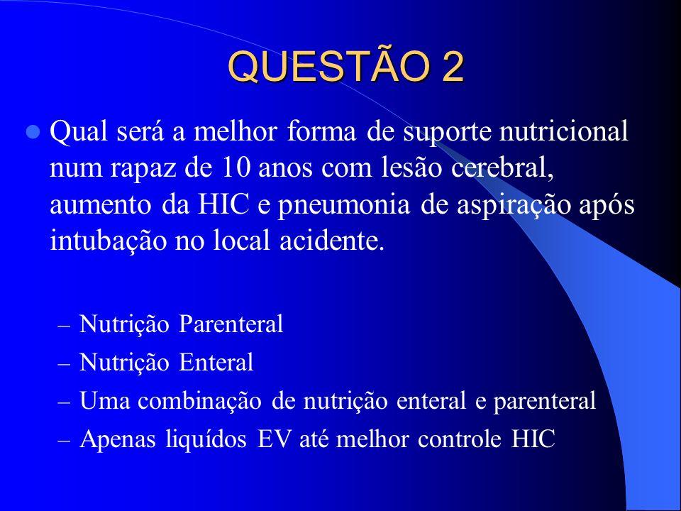 QUESTÃO 2 Qual será a melhor forma de suporte nutricional num rapaz de 10 anos com lesão cerebral, aumento da HIC e pneumonia de aspiração após intuba