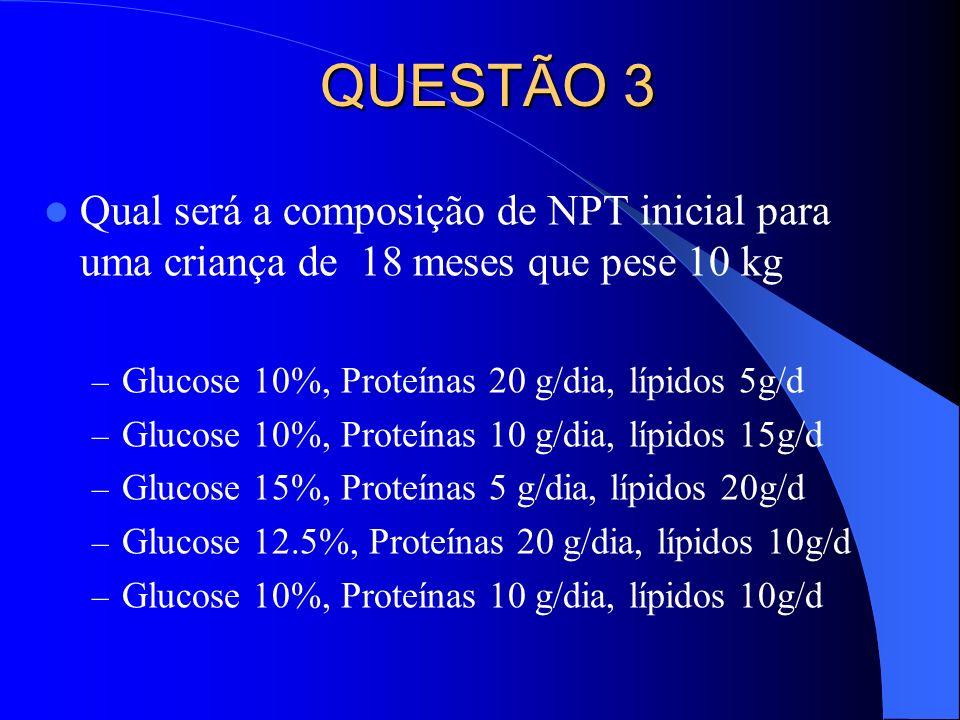 QUESTÃO 3 Qual será a composição de NPT inicial para uma criança de 18 meses que pese 10 kg – Glucose 10%, Proteínas 20 g/dia, lípidos 5g/d – Glucose