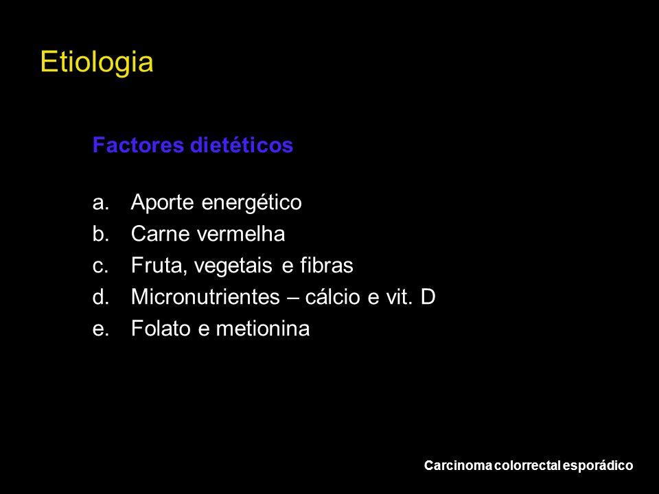 Etiologia Carcinoma colorrectal esporádico a.Aporte energético b.Carne vermelha c.Fruta, vegetais e fibras d.Micronutrientes – cálcio e vit. D e.Folat