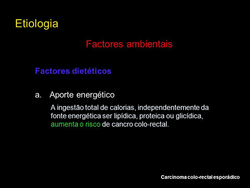 Etiologia Carcinoma colo-rectal esporádico Factores ambientais a.Aporte energético Factores dietéticos A ingestão total de calorias, independentemente