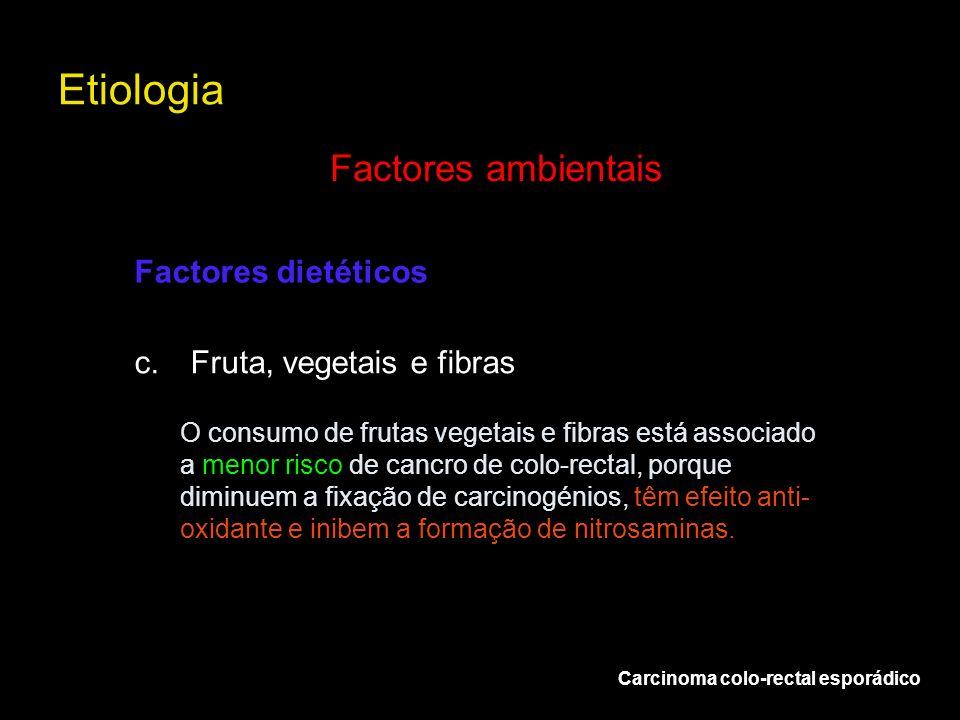 Etiologia Carcinoma colo-rectal esporádico Factores ambientais c.Fruta, vegetais e fibras Factores dietéticos O consumo de frutas vegetais e fibras es