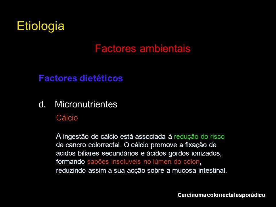 Etiologia Carcinoma colorrectal esporádico Factores ambientais d.Micronutrientes Factores dietéticos Cálcio A ingestão de cálcio está associada à redu