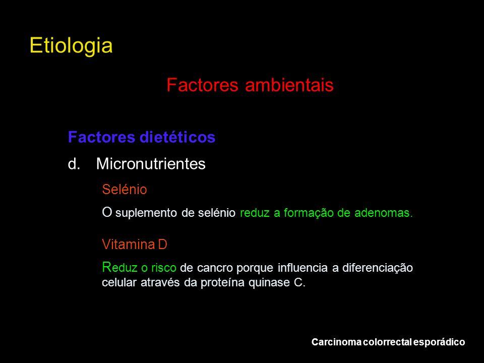 Etiologia Carcinoma colorrectal esporádico Factores ambientais d.Micronutrientes Factores dietéticos Selénio O suplemento de selénio reduz a formação
