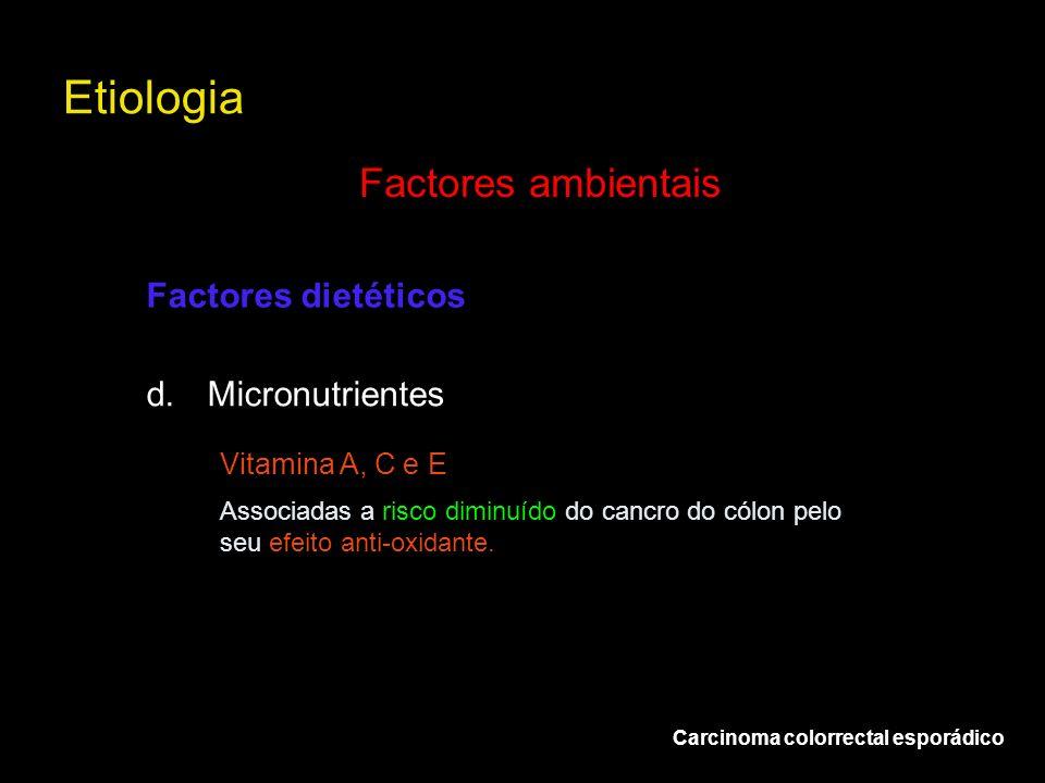 Etiologia Carcinoma colorrectal esporádico Factores ambientais d.Micronutrientes Factores dietéticos Vitamina A, C e E Associadas a risco diminuído do