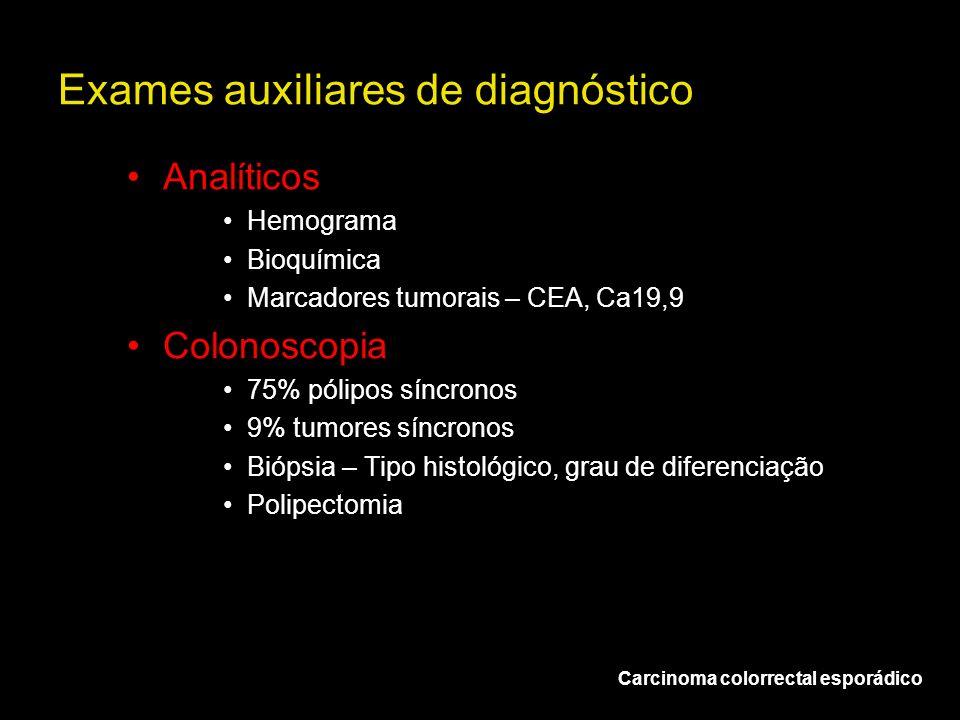 Exames auxiliares de diagnóstico Carcinoma colorrectal esporádico Analíticos Hemograma Bioquímica Marcadores tumorais – CEA, Ca19,9 Colonoscopia 75% p