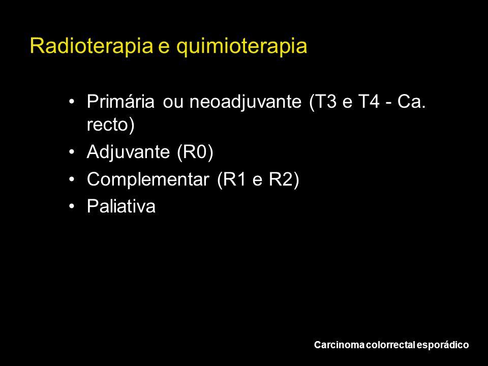 Radioterapia e quimioterapia Carcinoma colorrectal esporádico Primária ou neoadjuvante (T3 e T4 - Ca. recto) Adjuvante (R0) Complementar (R1 e R2) Pal