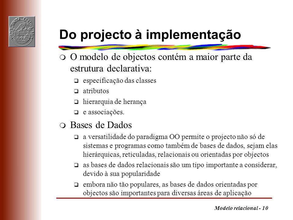 Modelo relacional - 10 Do projecto à implementação m O modelo de objectos contém a maior parte da estrutura declarativa: q especificação das classes q atributos q hierarquia de herança q e associações.