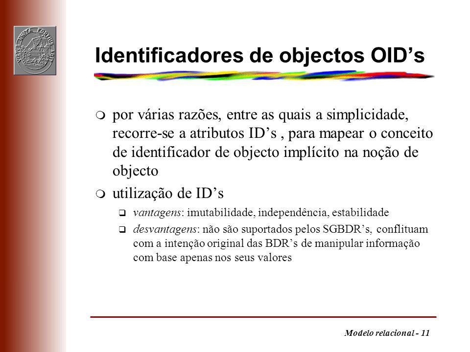 Modelo relacional - 11 Identificadores de objectos OIDs m por várias razões, entre as quais a simplicidade, recorre-se a atributos IDs, para mapear o conceito de identificador de objecto implícito na noção de objecto m utilização de IDs q vantagens: imutabilidade, independência, estabilidade q desvantagens: não são suportados pelos SGBDRs, conflituam com a intenção original das BDRs de manipular informação com base apenas nos seus valores