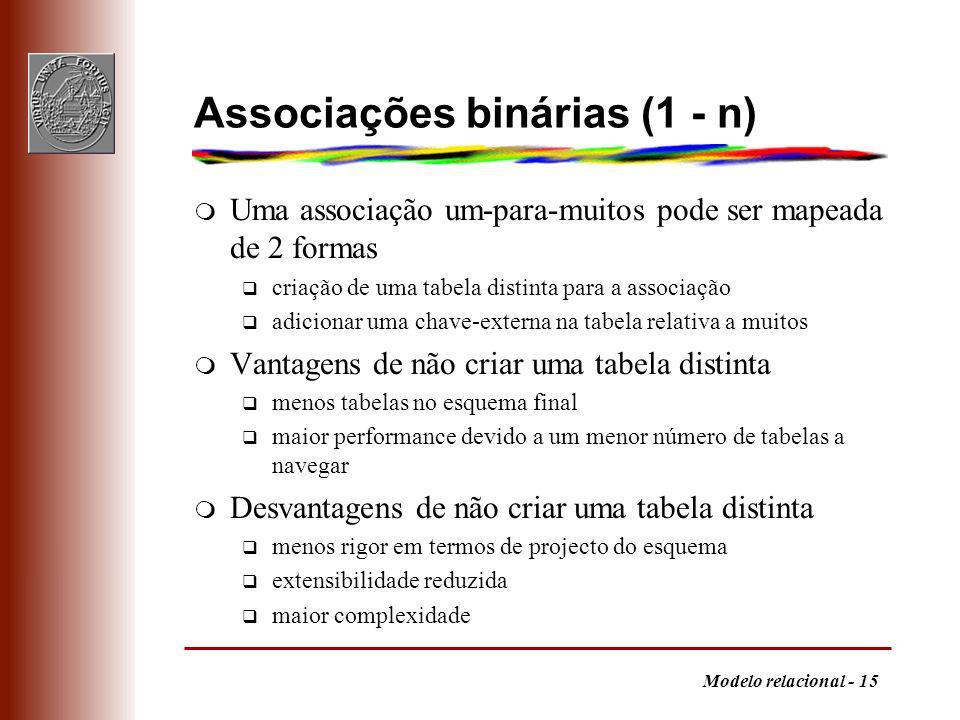 Modelo relacional - 15 Associações binárias (1 - n) m Uma associação um-para-muitos pode ser mapeada de 2 formas q criação de uma tabela distinta para