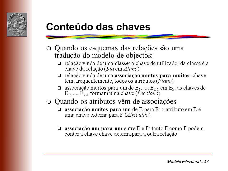 Modelo relacional - 26 Conteúdo das chaves m Quando os esquemas das relações são uma tradução do modelo de objectos: q relação vinda de uma classe: a