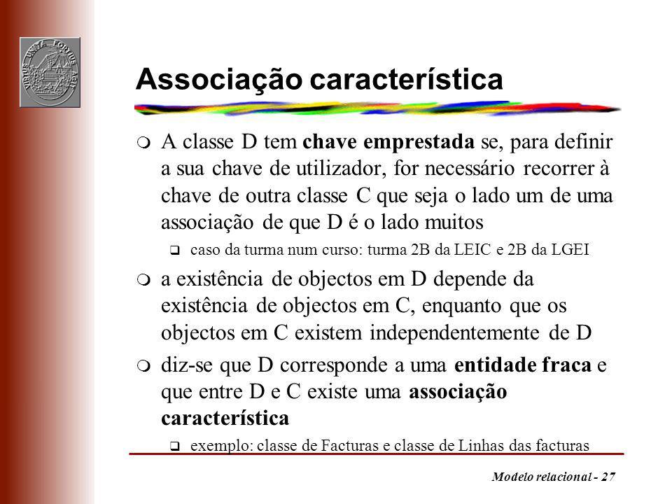 Modelo relacional - 27 Associação característica m A classe D tem chave emprestada se, para definir a sua chave de utilizador, for necessário recorrer à chave de outra classe C que seja o lado um de uma associação de que D é o lado muitos q caso da turma num curso: turma 2B da LEIC e 2B da LGEI m a existência de objectos em D depende da existência de objectos em C, enquanto que os objectos em C existem independentemente de D m diz-se que D corresponde a uma entidade fraca e que entre D e C existe uma associação característica q exemplo: classe de Facturas e classe de Linhas das facturas