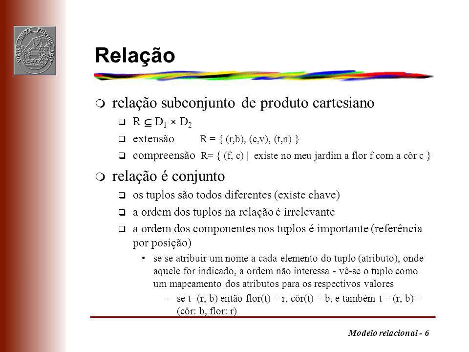 Modelo relacional - 6 Relação m relação subconjunto de produto cartesiano q R D 1 D 2 q extensão R = { (r,b), (c,v), (t,n) } q compreensão R= { (f, c)