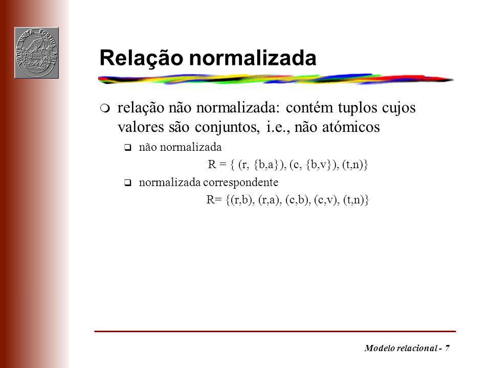 Modelo relacional - 7 Relação normalizada m relação não normalizada: contém tuplos cujos valores são conjuntos, i.e., não atómicos q não normalizada R = { (r, {b,a}), (c, {b,v}), (t,n)} q normalizada correspondente R= {(r,b), (r,a), (c,b), (c,v), (t,n)}