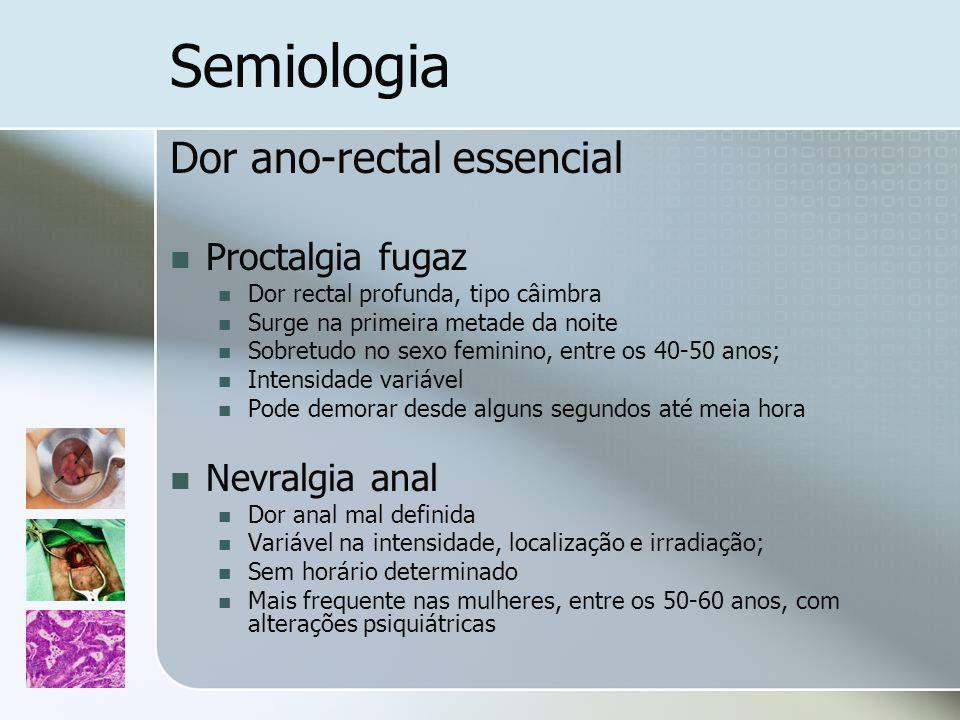 Semiologia Dor ano-rectal essencial Proctalgia fugaz Dor rectal profunda, tipo câimbra Surge na primeira metade da noite Sobretudo no sexo feminino, e
