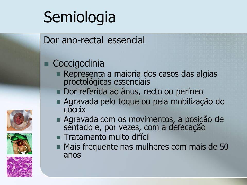 Semiologia Dor ano-rectal essencial Coccigodinia Representa a maioria dos casos das algias proctológicas essenciais Dor referida ao ânus, recto ou per