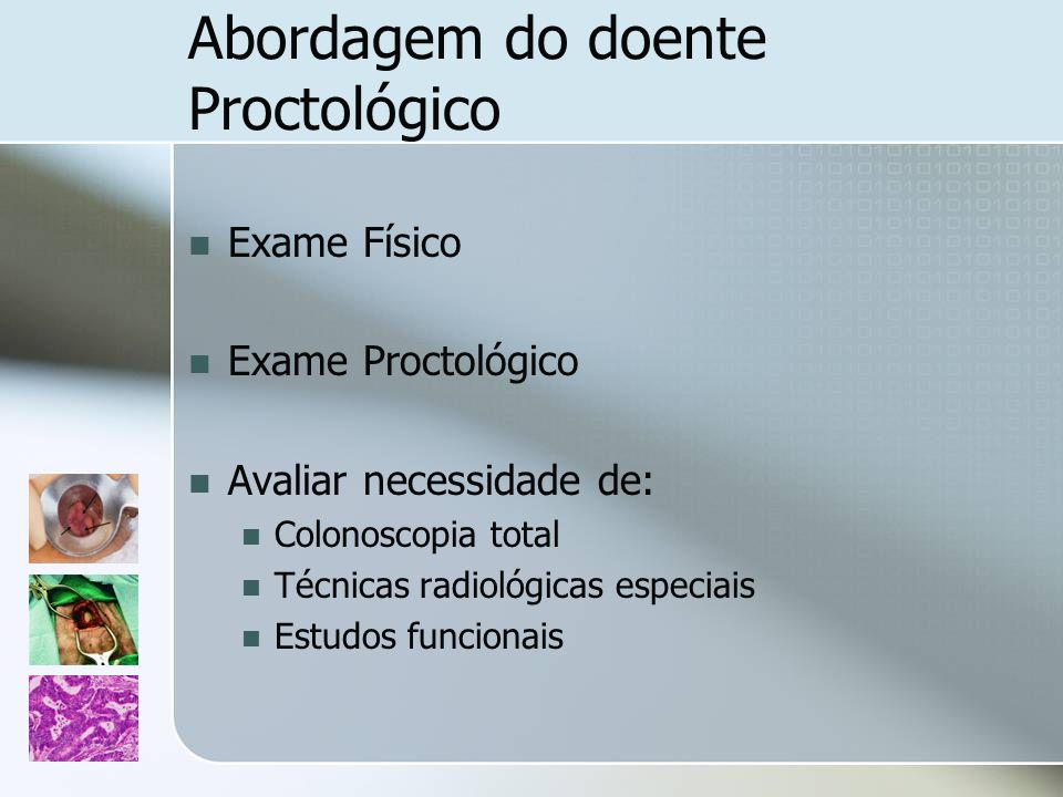 Abordagem do doente Proctológico Exame Físico Exame Proctológico Avaliar necessidade de: Colonoscopia total Técnicas radiológicas especiais Estudos fu