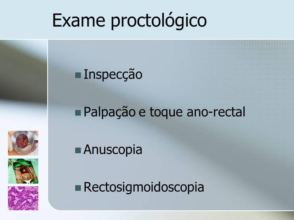 Exame proctológico Inspecção Palpação e toque ano-rectal Anuscopia Rectosigmoidoscopia