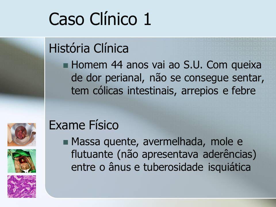 Caso Clínico 1 História Clínica Homem 44 anos vai ao S.U. Com queixa de dor perianal, não se consegue sentar, tem cólicas intestinais, arrepios e febr