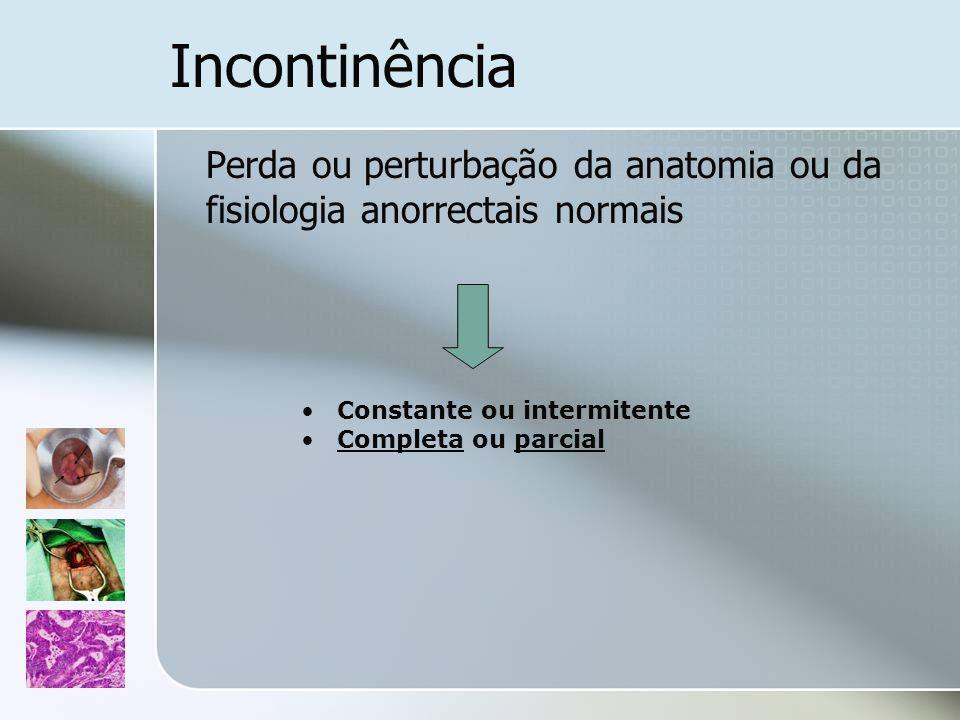 Incontinência Perda ou perturbação da anatomia ou da fisiologia anorrectais normais Constante ou intermitente Completa ou parcial