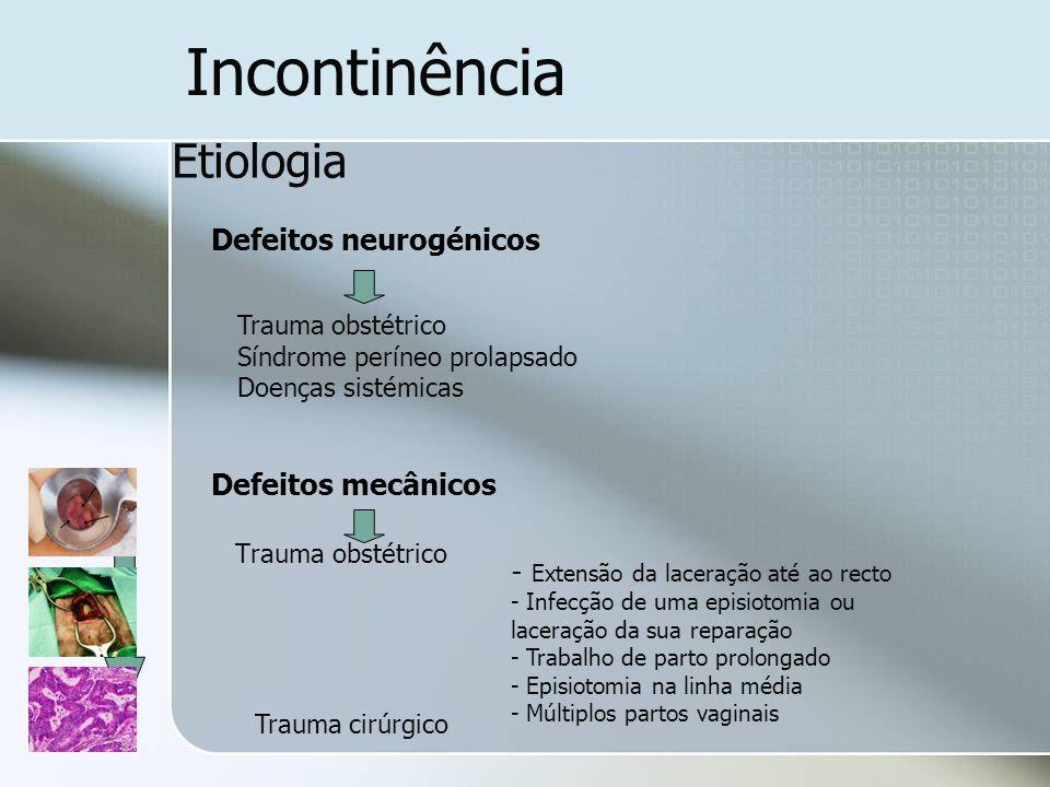 Incontinência Etiologia Defeitos neurogénicos Defeitos mecânicos Trauma obstétrico - Extensão da laceração até ao recto - Infecção de uma episiotomia