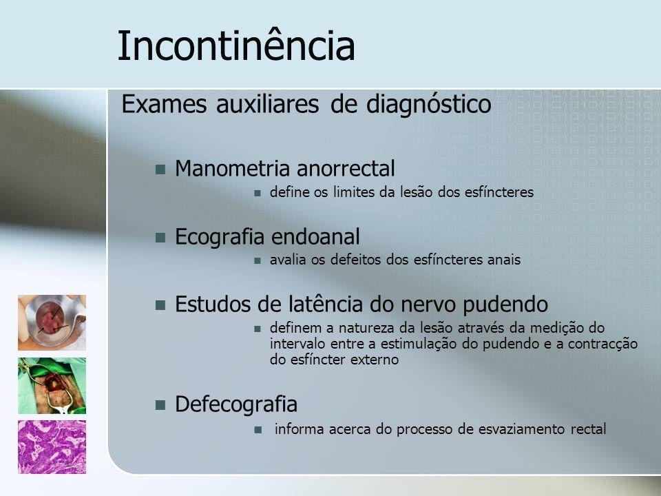 Incontinência Exames auxiliares de diagnóstico Manometria anorrectal define os limites da lesão dos esfíncteres Ecografia endoanal avalia os defeitos