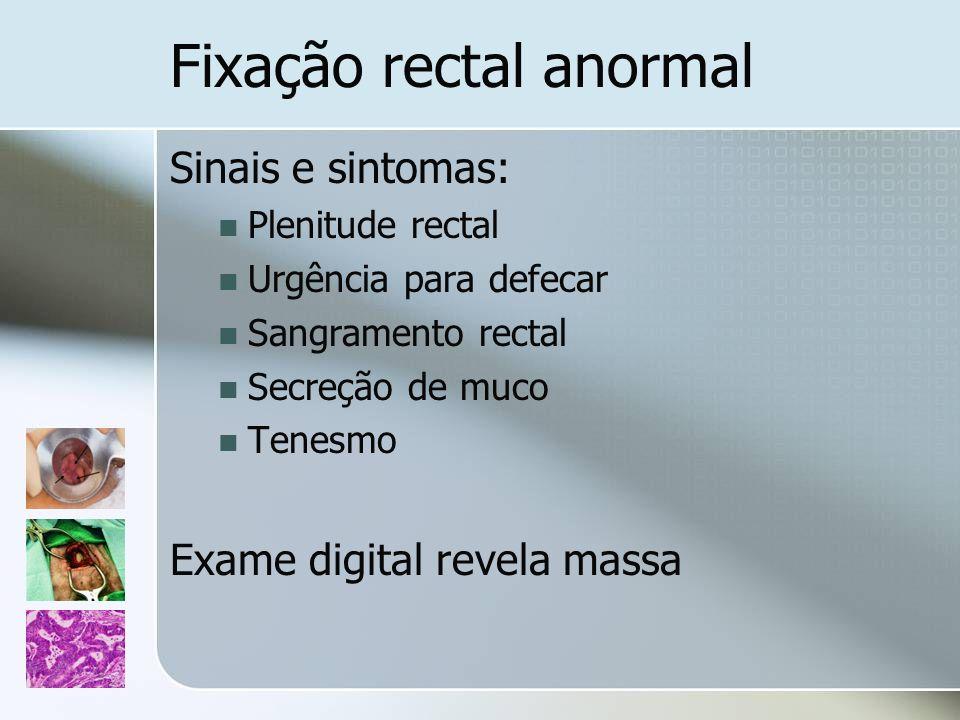 Fixação rectal anormal Sinais e sintomas: Plenitude rectal Urgência para defecar Sangramento rectal Secreção de muco Tenesmo Exame digital revela mass