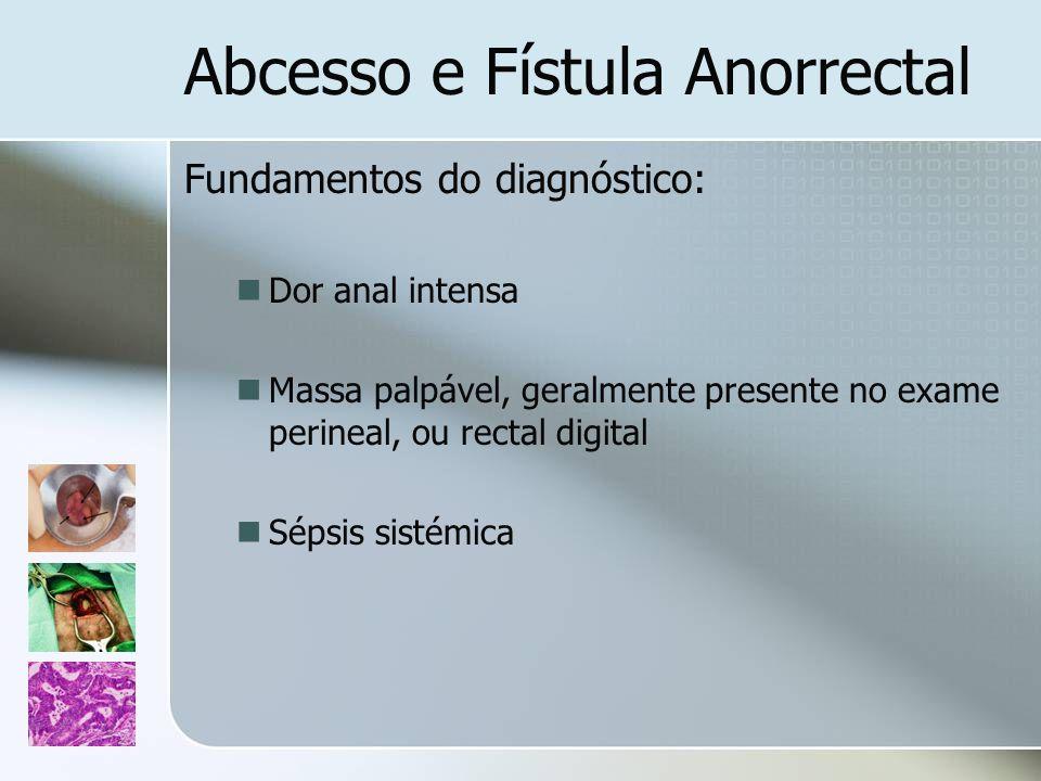 Abcesso e Fístula Anorrectal Fundamentos do diagnóstico: Dor anal intensa Massa palpável, geralmente presente no exame perineal, ou rectal digital Sép