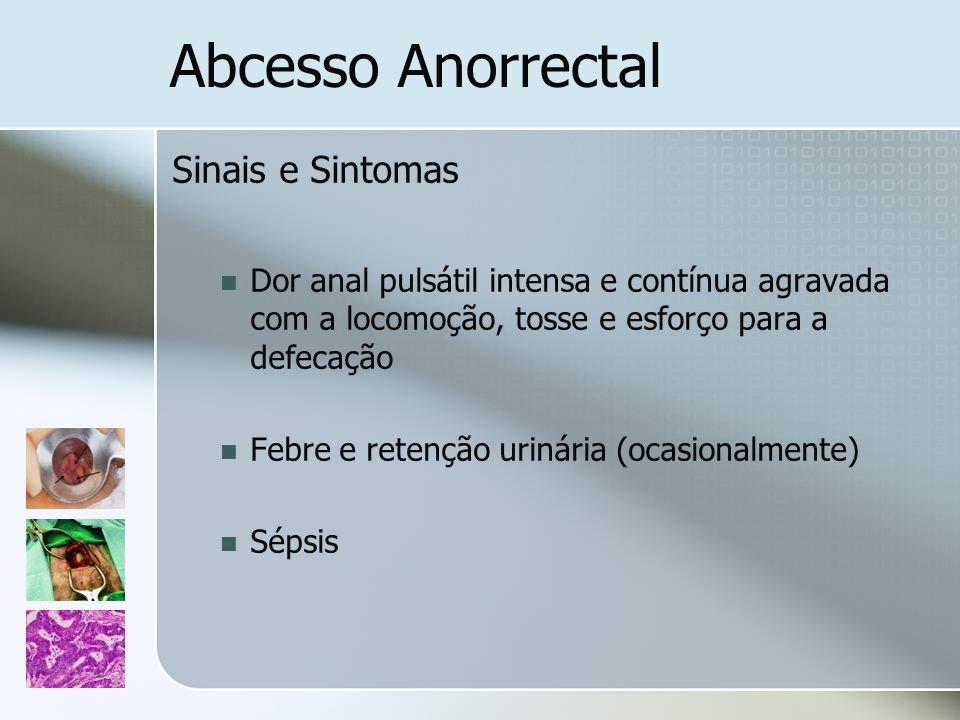 Abcesso Anorrectal Sinais e Sintomas Dor anal pulsátil intensa e contínua agravada com a locomoção, tosse e esforço para a defecação Febre e retenção