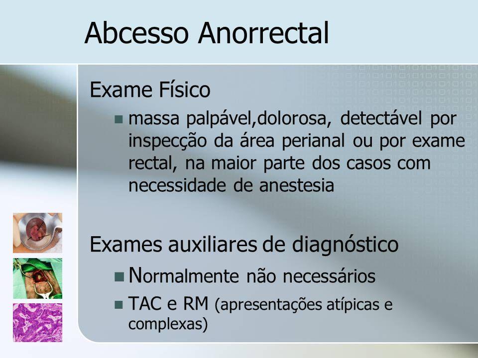 Abcesso Anorrectal Exame Físico massa palpável,dolorosa, detectável por inspecção da área perianal ou por exame rectal, na maior parte dos casos com n