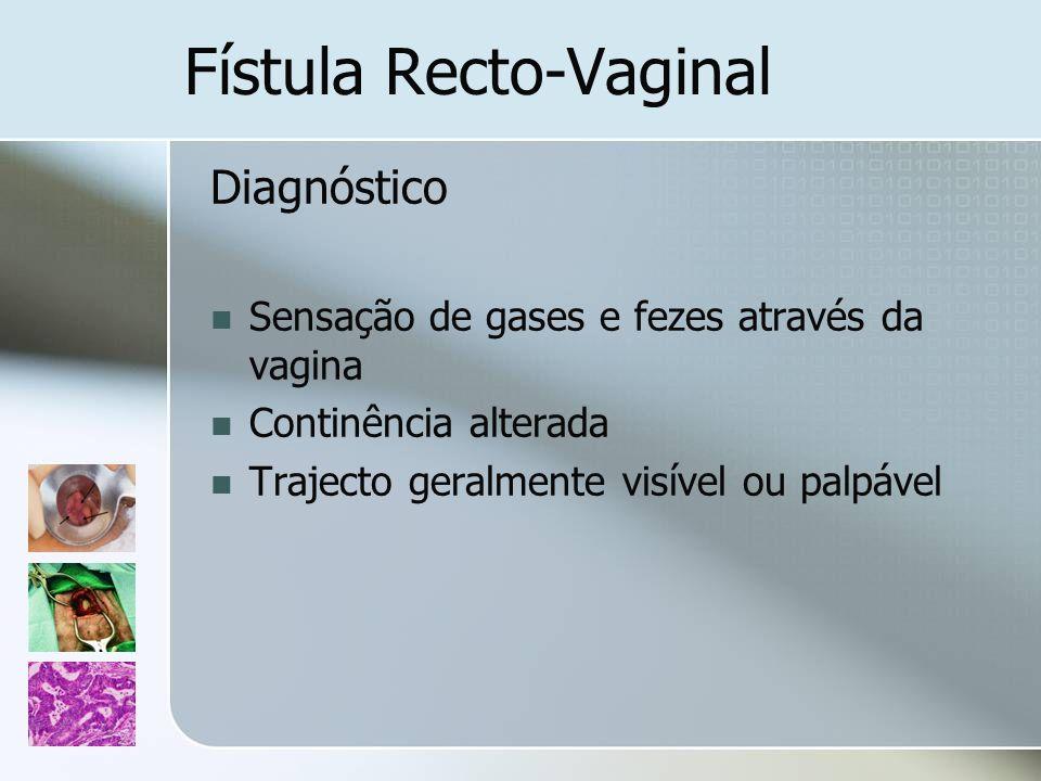 Fístula Recto-Vaginal Diagnóstico Sensação de gases e fezes através da vagina Continência alterada Trajecto geralmente visível ou palpável