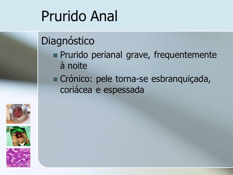 Prurido Anal Diagnóstico Prurido perianal grave, frequentemente à noite Crónico: pele torna-se esbranquiçada, coriácea e espessada