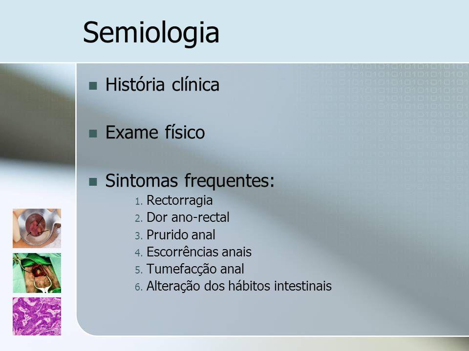 Semiologia História clínica Exame físico Sintomas frequentes: 1. Rectorragia 2. Dor ano-rectal 3. Prurido anal 4. Escorrências anais 5. Tumefacção ana
