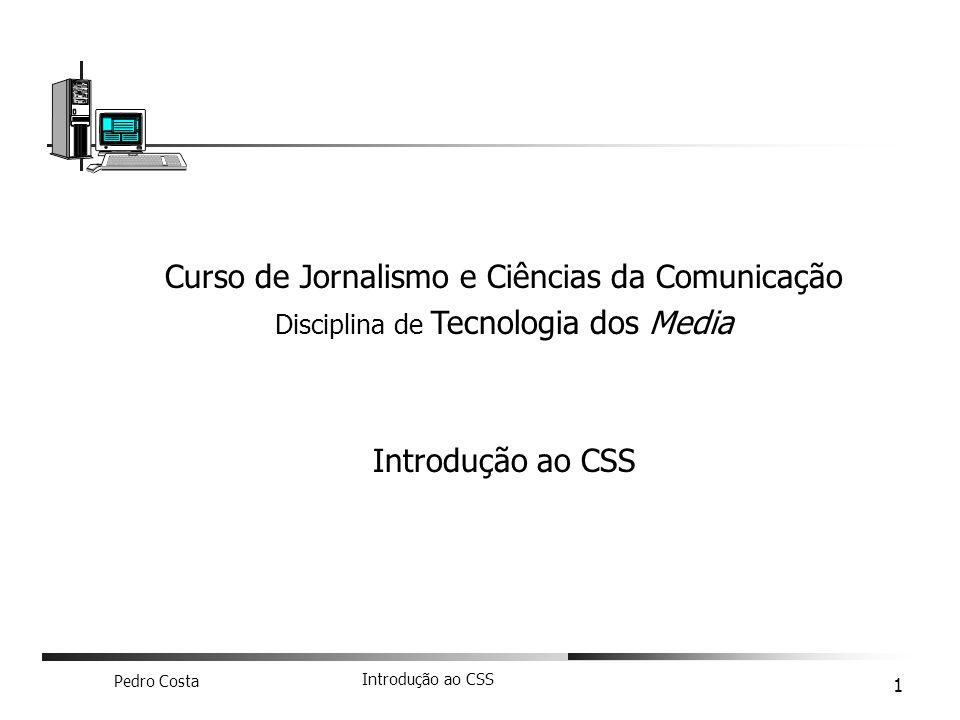 Pedro Costa Introdução ao CSS 1 Curso de Jornalismo e Ciências da Comunicação Disciplina de Tecnologia dos Media Introdução ao CSS