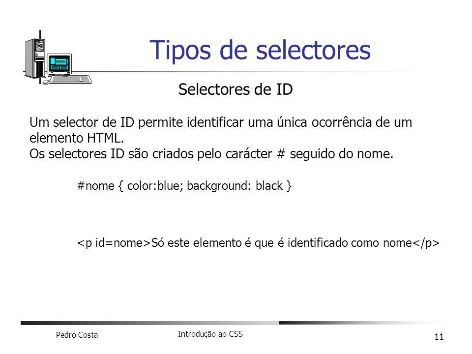 Pedro Costa Introdução ao CSS 11 Tipos de selectores Selectores de ID Um selector de ID permite identificar uma única ocorrência de um elemento HTML.