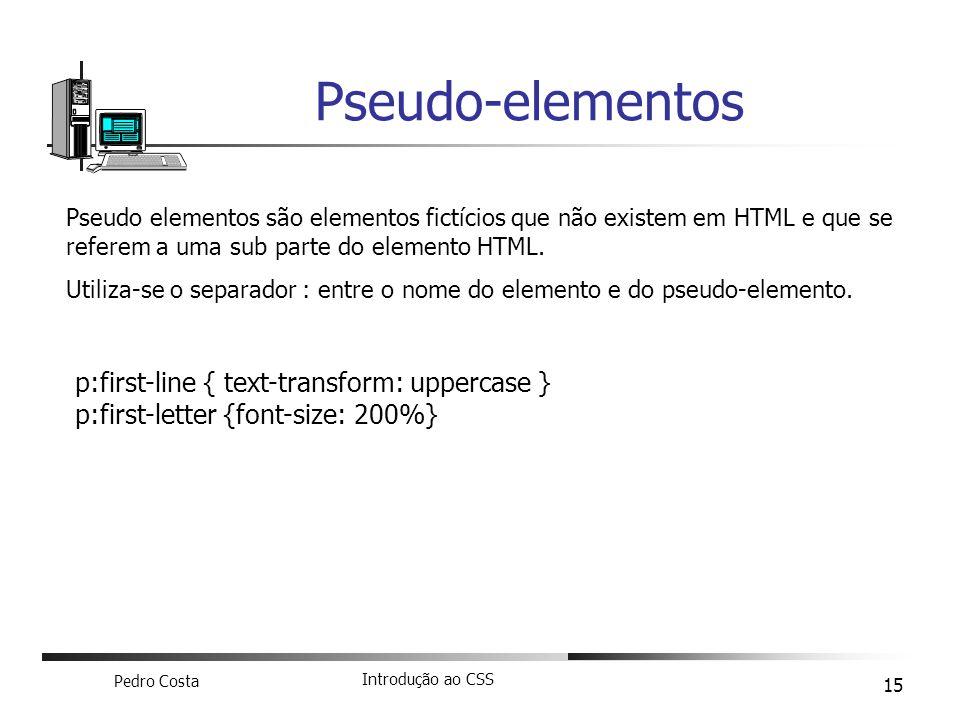 Pedro Costa Introdução ao CSS 15 Pseudo-elementos p:first-line { text-transform: uppercase } p:first-letter {font-size: 200%} Pseudo elementos são ele