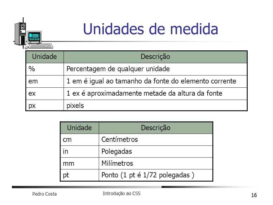 Pedro Costa Introdução ao CSS 16 Unidades de medida UnidadeDescrição %Percentagem de qualquer unidade em1 em é igual ao tamanho da fonte do elemento c