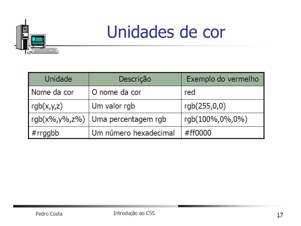 Pedro Costa Introdução ao CSS 17 Unidades de cor UnidadeDescriçãoExemplo do vermelho Nome da corO nome da corred rgb(x,y,z)Um valor rgbrgb(255,0,0) rg