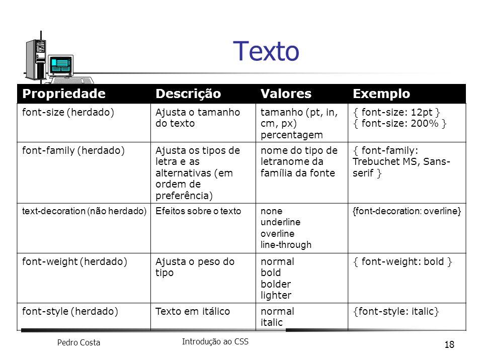 Pedro Costa Introdução ao CSS 18 Texto PropriedadeDescriçãoValoresExemplo font-size (herdado)Ajusta o tamanho do texto tamanho (pt, in, cm, px) percen
