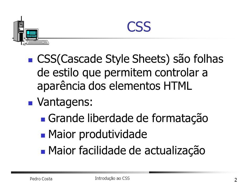 Pedro Costa Introdução ao CSS 2 CSS(Cascade Style Sheets) são folhas de estilo que permitem controlar a aparência dos elementos HTML Vantagens: Grande