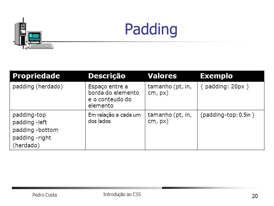 Pedro Costa Introdução ao CSS 20 Padding PropriedadeDescriçãoValoresExemplo padding (herdado)Espaço entre a borda do elemento e o conteudo do elemento