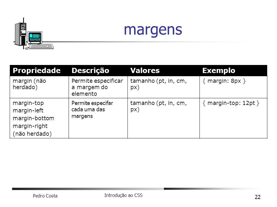 Pedro Costa Introdução ao CSS 22 margens PropriedadeDescriçãoValoresExemplo margin (não herdado) Permite especificar a margem do elemento tamanho (pt,