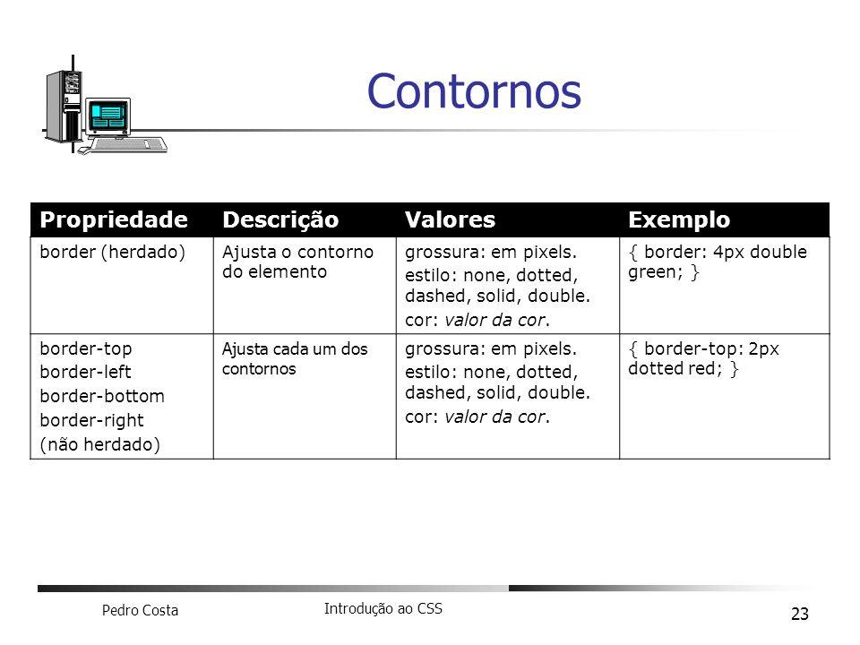 Pedro Costa Introdução ao CSS 23 Contornos PropriedadeDescriçãoValoresExemplo border (herdado)Ajusta o contorno do elemento grossura: em pixels. estil